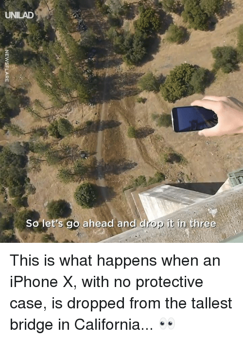 Dank, Iphone, and California: UNILAD  So let's go ahead and drop it in three This is what happens when an iPhone X, with no protective case, is dropped from the tallest bridge in California... 👀