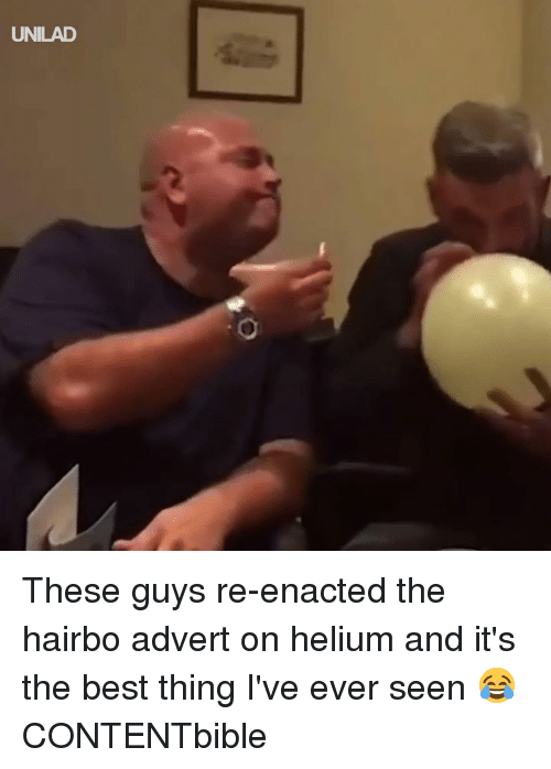 Dank, Best, and 🤖: UNILAD These guys re-enacted the hairbo advert on helium and it's the best thing I've ever seen 😂  CONTENTbible