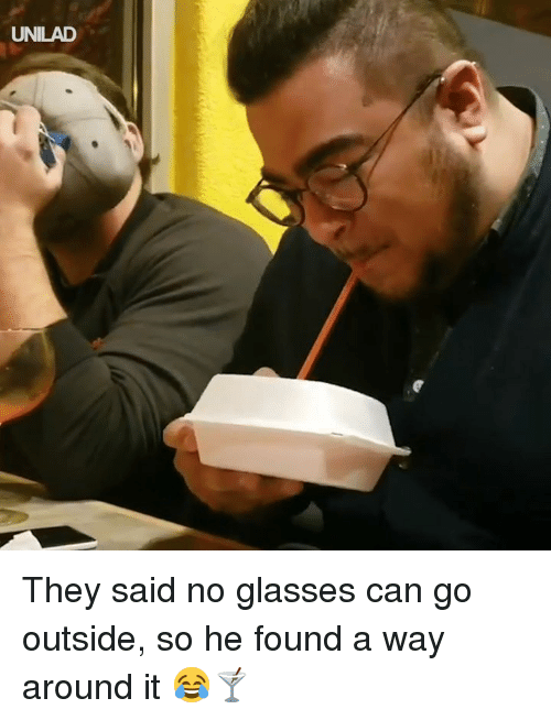 Dank, Glasses, and 🤖: UNILAD They said no glasses can go outside, so he found a way around it 😂🍸