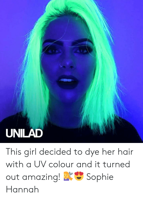 hannah: UNILAD This girl decided to dye her hair with a UV colour and it turned out amazing! 💇😍  Sophie Hannah