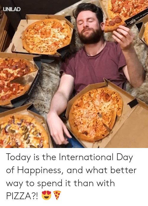 Dank, Pizza, and Today: UNILAD Today is the International Day of Happiness, and what better way to spend it than with PIZZA?! 😍🍕