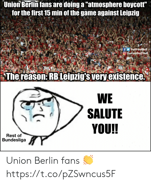 "Are Doing: Union Berlin fans are doing a ""atmosphere boycott""  for the first 15 min of the game against Leipzig  fTrollFootball  TheFootballTrol.  The reason: RBLeipzig's very existence.  WE  SALUTE  YOU!!  Rest of  Bundesliga Union Berlin fans 👏 https://t.co/pZSwncus5F"