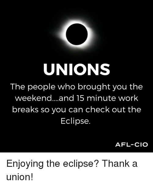 Memes, Work, and Eclipse: UNIONS  The people who brought you the  weekend... .and 15 minute work  breaks so you can check out the  Eclipse.  AFL-CIO Enjoying the eclipse? Thank a union!