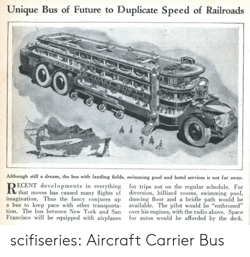 """Diversion: Unique Bus of Future to Duplicate Speed of Railroads  Although still a dream, the bus with landing fields, swimming pool and hotel services is not far away.  ECENT developments in everything for trips not on the regular schedule. For  that moves has caused many flights of diversion, billiard rooms, swimming pool,  imagination. Thus the fancy conjures up dancing floor and a bridle path would be  a bus to keep pace with other transporta available. The pilot would be """"enthroned""""  tion. The bus between New York and San over his engines, with the radio above. Space  Francisco will be equipped with airplanes for autos would be afforded by the deck.  ее scifiseries:  Aircraft Carrier Bus"""