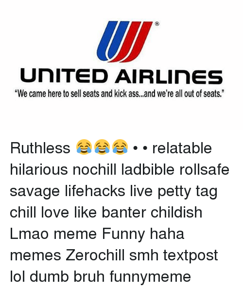 """Kicking Ass: UNITED AIRLinES  """"We came here to sell seats and kick ass, ,,and we're all out of seats."""" Ruthless 😂😂😂 • • relatable hilarious nochill ladbible rollsafe savage lifehacks live petty tag chill love like banter childish Lmao meme Funny haha memes Zerochill smh textpost lol dumb bruh funnymeme"""