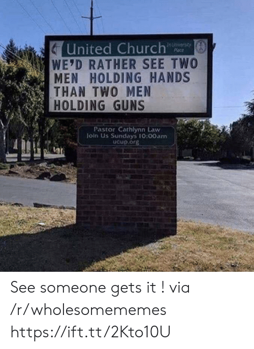 See Someone: United Church  WE'D RATHER SEE TWO  MEN HOLDING HANDS  THAN TWO MEN  HOLDING GUNS  In Unversay  Place  Pastor Cathlynn Law  loin Us Sundays 10:00am  Ucup.org See someone gets it ! via /r/wholesomememes https://ift.tt/2Kto10U