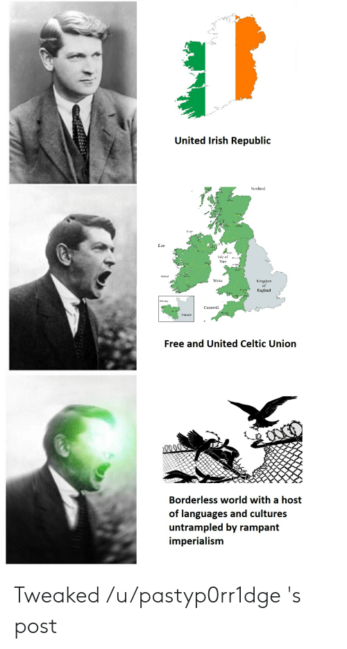 Borderless: United lrish Republic  Scouland  re  Isle of  Man  Irelind  Wales  Kingdom  England  Cornwall  France  Free and United Celtic Union  Borderless world with a host  of languages and cultures  untrampled by rampant  imperialism Tweaked /u/pastyp0rr1dge 's post
