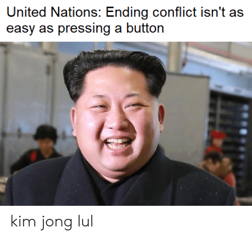 Pressing A Button: United Nations: Ending conflict isn't as  easy as pressing a button kim jong lul