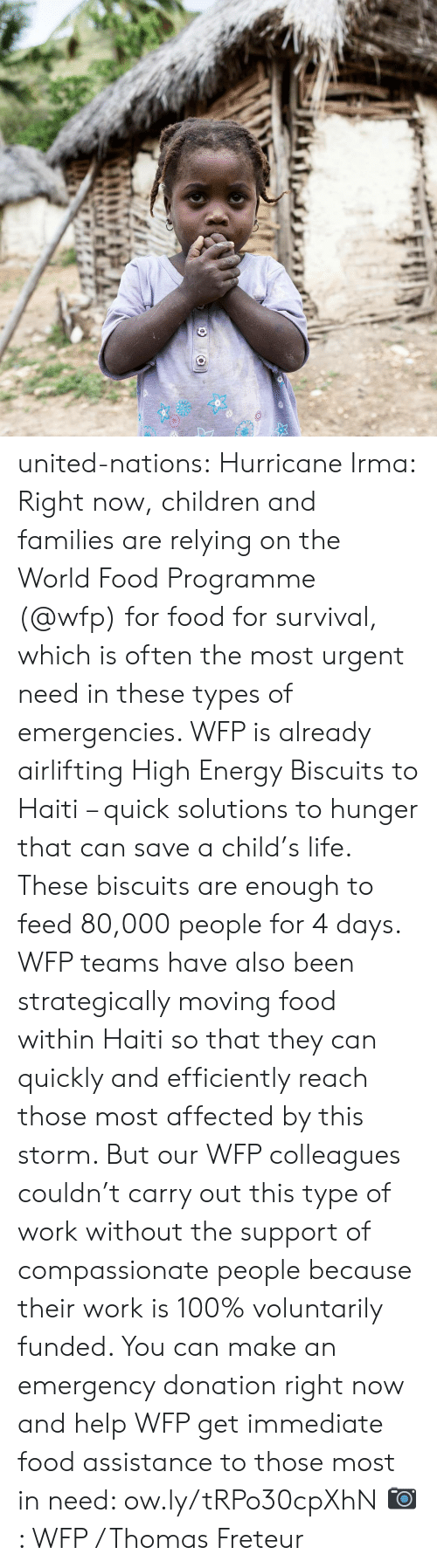 High Energy: united-nations:  Hurricane Irma: Right now, children and families are relying on the World Food Programme (@wfp) for food for survival, which is often the most urgent need in these types of emergencies. WFP is already airlifting High Energy Biscuits to Haiti – quick solutions to hunger that can save a child's life. These biscuits are enough to feed 80,000 people for 4 days. WFP teams have also been strategically moving food within Haiti so that they can quickly and efficiently reach those most affected by this storm. But our WFP colleagues couldn't carry out this type of work without the support of compassionate people because their work is 100% voluntarily funded. You can make an emergency donation right now and help WFP get immediate food assistance to those most in need: ow.ly/tRPo30cpXhN  📷: WFP / Thomas Freteur