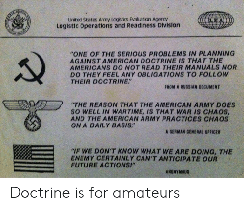 """the americans: United States Army Logistics Evaluation AgencY  Loglstic operations and Readiness Division  """"ONE OF THE SERIOUS PROBLEMS IN PLANNING  AGAINST AMERICAN DOCTRINE IS THAT THE  AMERICANS DO NOT READ THEIR MANUALS NOR  DO THEY FEEL ANY OBLIGATIONS TO FOLLOW  THEIR DOCTRINE""""  FROM A RUSSIAN DOCUMENT  """"THE REASON THAT THE AMERICAN ARMY DOES  SO WELL IN WARTIME, IS THAT WAR IS CHAOS  AND THE AMERICAN ARMY PRACTICES CHAOS  ON A DAILY BASIS.""""  A GERMAN GENERAL OFFICER  IF WE DON'T KNOW WHAT WE ARE DOING, THE  ENEMY CERTAINLY CAN'T ANTICIPATE OUR  FUTURE ACTIONSI""""  ANONYMOUS Doctrine is for amateurs"""