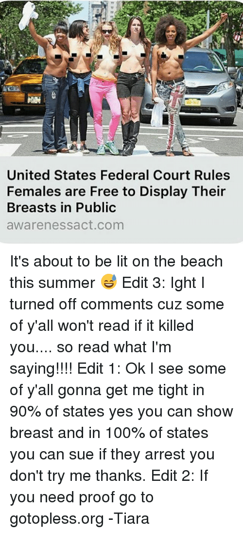 Ok I See: United States Federal Court Rules  Females are Free to Display Their  Breasts in Public  aware nessact com It's about to be lit on the beach this summer 😅 Edit 3: Ight I turned off comments cuz some of y'all won't read if it killed you.... so read what I'm saying!!!! Edit 1: Ok I see some of y'all gonna get me tight in 90% of states yes you can show breast and in 100% of states you can sue if they arrest you don't try me thanks. Edit 2: If you need proof go to gotopless.org -Tiara