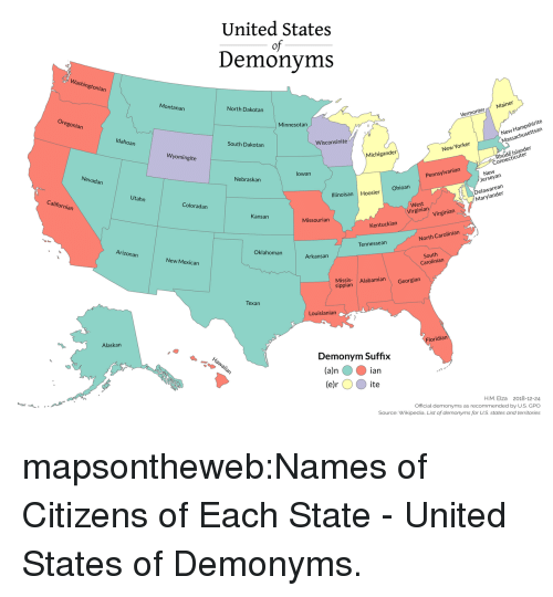 Georgian: United States  of  Demonyms  Washin  gtonian  Montanan  North Dakotan  Minnesotan  VermonterMainer  Hampshirite  san  Idahoan  New  Massachusett  South Dakotan  Wisconsinite  Wyomingite  New Yorker  hode Islander  Connectic  Michigander  uter  Nevadan  lowan  Nebraskan  New  erseyan  Pennsylvanian  California  Utahn  Ohioan  Delawarean  Marylander  Illinoisan Hoosier  Coloradan  West  Virgina Virgin  Kansan  Missourian  Kentuckian  Arizonarn  North Carolinian  Tennessean  Oklahoman  New Mexican  Arkansan  South  Carolinian  Missis Alabamian Georgian  sippian  Texan  Louisianian  Alaskan  ridian  Demonym Suffix  (a)n ian  (e ite  e)r  H.M. Elza 2018-12-24  Official demonyms as recommended by U.S. GPO  Source: Wikipedia. List of demonyms for US states and territories mapsontheweb:Names of Citizens of Each State - United States of Demonyms.