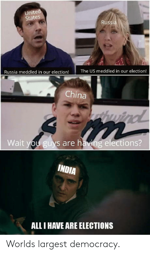 all i have: United  States  Russia  Russia meddled in our election!  The US meddled in our election!  China  thwind  Wait you guys are having elections?  INDIA  ALL I HAVE ARE ELECTIONS Worlds largest democracy.