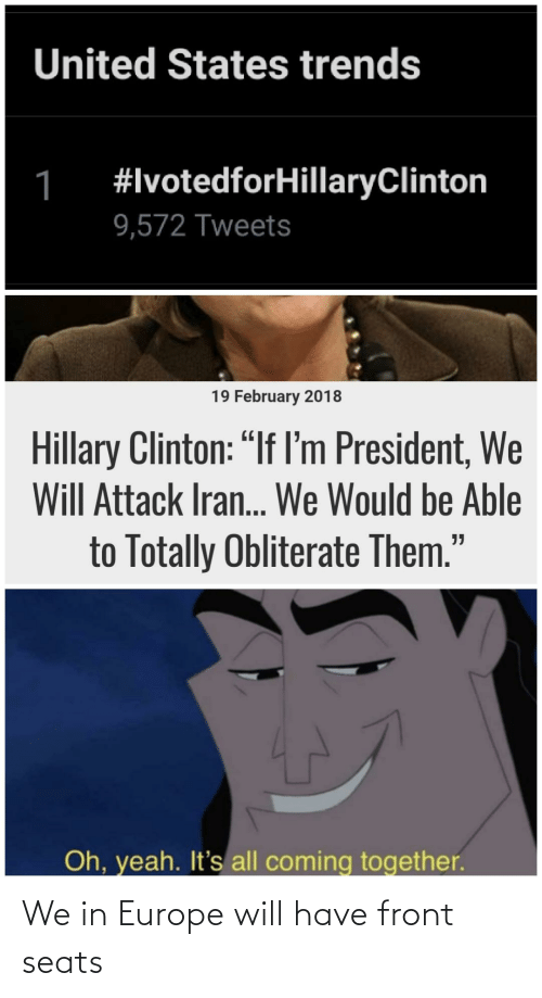 """clinton: United States trends  #IvotedforHillaryClinton  1  9,572 Tweets  19 February 2018  Hillary Clinton: """"If lI'm President, We  Will Attack Iran.. We Would be Able  to Totally Obliterate Them.""""  Oh, yeah. It's all coming together. We in Europe will have front seats"""