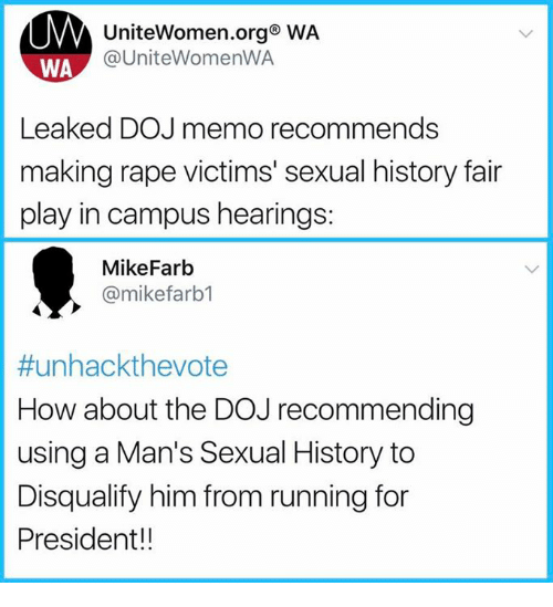 Sexualization: UniteWomen.org WA  @UniteWomenWA  WA  Leaked DOJ memo recommends  making rape victims' sexual history fair  play in campus hearings:  MikeFarb  @mikefarb1  #unhackthevote  How about the DOJ recommending  using a Man's Sexual History to  Disqualify him from running for  President!