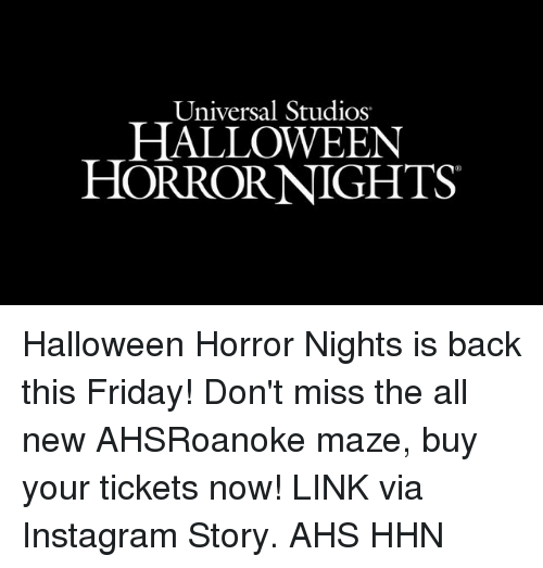 ahs: Universal Studios  HALLOWEEN  HORRORNIGHTS Halloween Horror Nights is back this Friday! Don't miss the all new AHSRoanoke maze, buy your tickets now! LINK via Instagram Story. AHS HHN