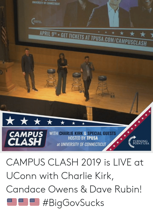 Turning Point Usa: UNIVERSITY OF CONNECTICUT  APRIL 9TH  GET TICKETS AT TPUSA.COM/CAMPUSCLASH  CHARLIE KIRK &SPECIAL GUESTS  CAMPUS WITH  HOSTED BY TPUSA  at UNIVERSITY OF CONNECTICUT  TURNING  POINT USA CAMPUS CLASH 2019 is LIVE at UConn with Charlie Kirk, Candace Owens & Dave Rubin! 🇺🇸🇺🇸🇺🇸 #BigGovSucks