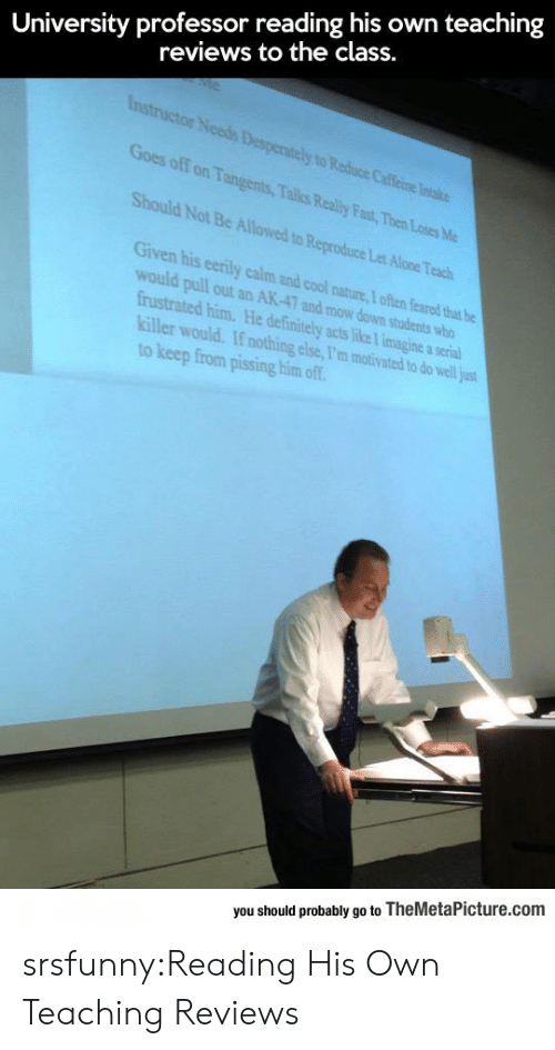 Ak-47: University professor reading his own teaching  reviews to the class.  Goes off on Tangents, Talks Really Fast, Then Losesc  Should Not Be Allowed to Reproduce  Let Alone Teach  Given his eerily calm and cool nature,I often feared that he  would pull out an AK-47 and mow down students who  frustrated him. He definitely acts like T imagine a serial  killer would. If nothing else, I'm motivated to do well just  to keep from pissing him of  you should probably go to TheMetaPicture.com srsfunny:Reading His Own Teaching Reviews