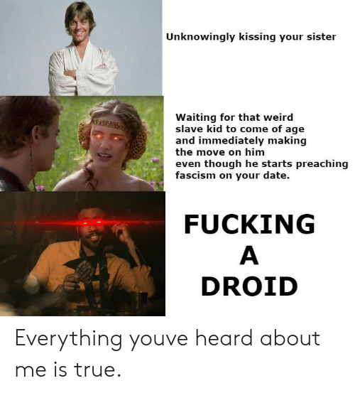 Preaching: Unknowingly kissing your sister  Waiting for that weird  slave kid to come of age  and immediately making  the move on him  even though he starts preaching  fascism on your date.  FUCKING  DROID Everything youve heard about me is true.