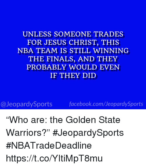"""Golden State Warriors: UNLESS SOMEONE TRADES  FOR JESUS CHRIST, THIS  NBA TEAM IS STILL WINNING  THE FINALS, AND THEY  PROBABLY WOULD EVEN  IF THEY DID  @JeopardySports facebook.com/JeopardySports """"Who are: the Golden State Warriors?"""" #JeopardySports #NBATradeDeadline https://t.co/YItiMpT8mu"""