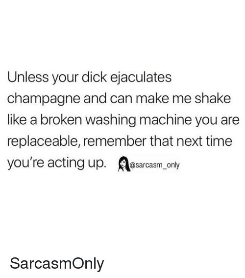 Champagne: Unless your dick ejaculates  champagne and can make me shake  like a broken washing machine you are  replaceable, remember that next time  you're acting up. osarcasm only SarcasmOnly