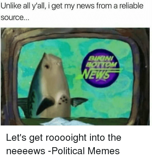 Unlik: Unlike all y'all, i get my news from a reliable  Source. Let's get rooooight into the neeeews   -Political Memes