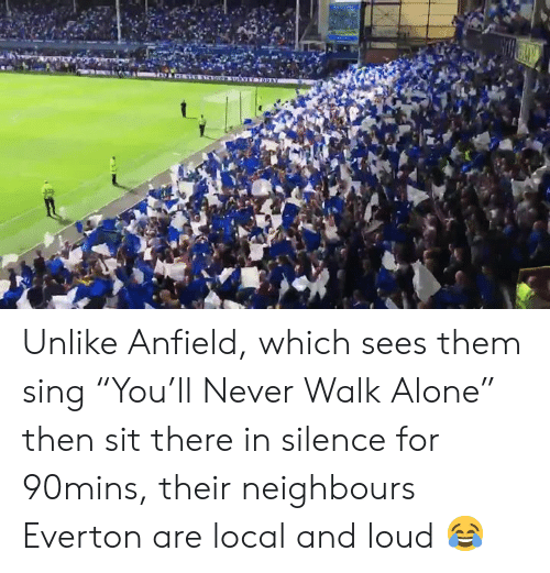 "neighbours: Unlike Anfield, which sees them sing ""You'll Never Walk Alone"" then sit there in silence for 90mins, their neighbours Everton are local and loud 😂"