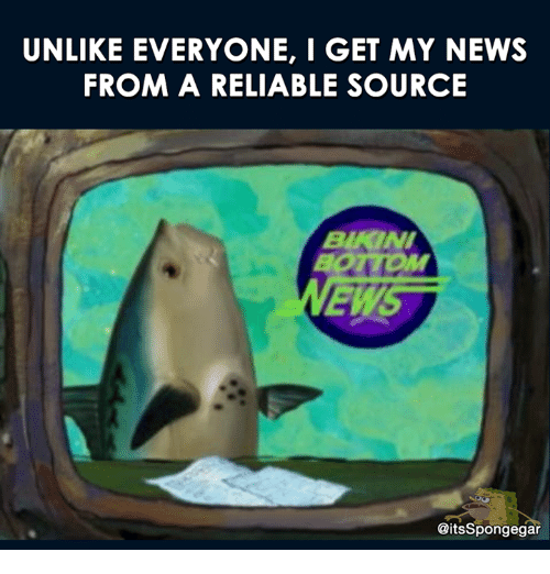 Unlik: UNLIKE EVERYONE,  I GET MY NEWS  FROM A RELIABLE SOURCE  BAKINI  EWS  CitsSpongegar
