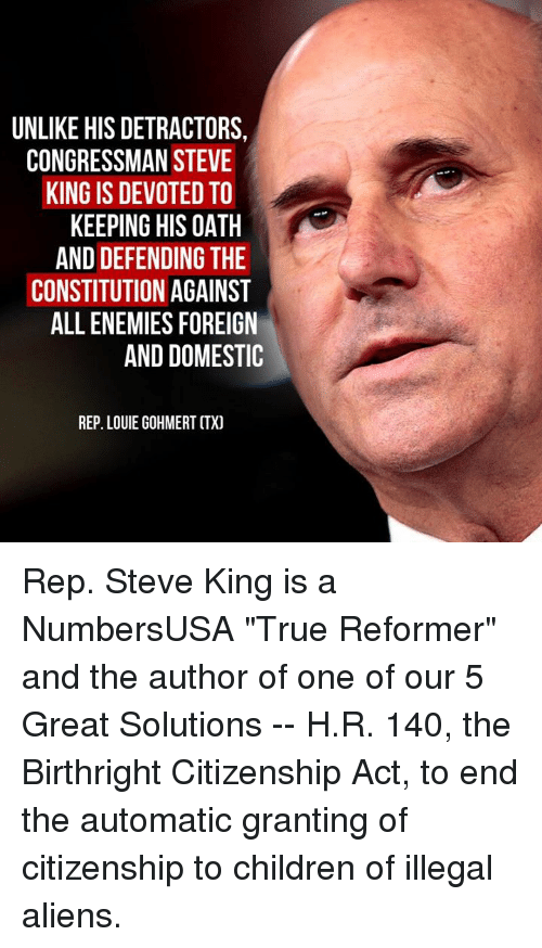 "Children, Memes, and True: UNLIKE HIS DETRACTORS,  CONGRESSMAN STEVE  KING IS DEVOTED TO  KEEPING HIS OATH  AND DEFENDING THE  CONSTITUTION AGAINST  ALL ENEMIES FOREIGN  AND DOMESTIC  REP. LOUIE GOHMERT CTX) Rep. Steve King is a NumbersUSA ""True Reformer"" and the author of one of our 5 Great Solutions -- H.R. 140, the Birthright Citizenship Act, to end the automatic granting of citizenship to children of illegal aliens."
