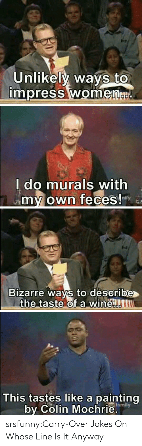 whose line is it anyway: Unlikely ways to  impress women  l do murals with  my own feces!  Bizarre ways to describe  the taste of a winen  0  This tastes like a painting  by Colin Mochrie.  family srsfunny:Carry-Over Jokes On Whose Line Is It Anyway