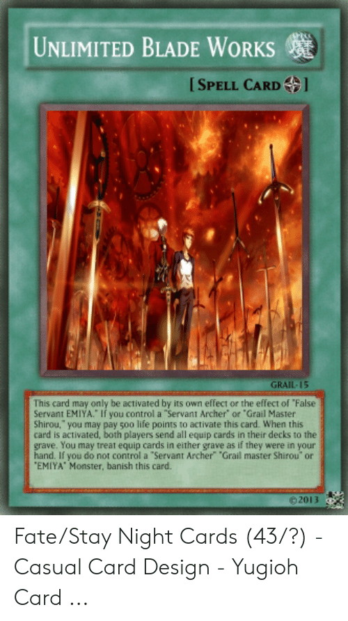 """Card Design: UNLIMITED BLADE WORKS  [SPELL CARDl  GRAIL-15  This card may only be activated by its own effect or the effect of """"False  Servant EMIYA."""" If you control a """"Servant Archer or """"Grail Master  Shirou, you may pay 5o0 life points to activate this card. When this  card is activated, both players send all equip cards in their decks to the  grave. You may treat equip cards in either grave as if they were in your  hand. If you do not control a """"Servant Archer"""" """"Grail master Shirou' or  """"EMIYA Monster, banish this card.  02013"""