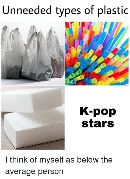 K-pop: Unneeded types of plastic  K-pop  stars I think of myself as below the average person