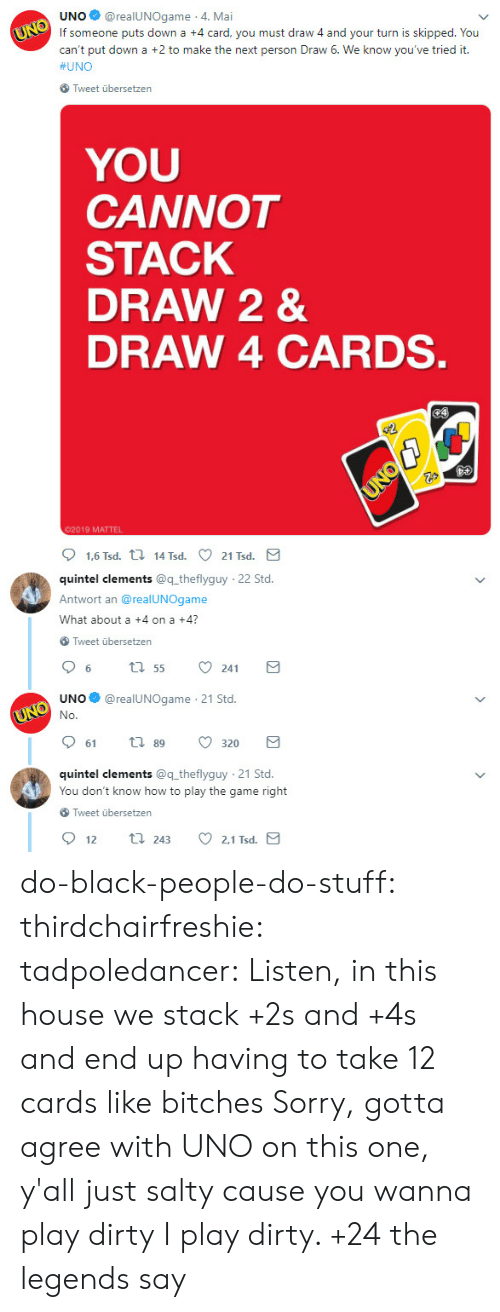 Put Down: UNO@realUNOgame 4. Mai  If someone puts down a +4 card, you must draw 4 and your turn is skipped. You  can't put down a +2 to make the next person Draw 6. We know you've tried it.  #UNO  Tweet übersetzen  YOU  CANNOT  STACK  DRAW 2 &  DRAW 4 CARDS  02019 MATTEL  quintel clements @q theflyguy  Antwort an @realUNOgame  What about a +4 on a +4?  22 Std  Tweet übersetzen  UNO@realUNOgame 21 Std.  61  89  320  quintel clements @q theflyguy 21 Std.  You don't know how to play the game right  Tweet übersetzen  2.1 Tsd  12  243 do-black-people-do-stuff:  thirdchairfreshie:  tadpoledancer: Listen, in this house we stack +2s and +4s and end up having to take 12 cards like bitches  Sorry, gotta agree with UNO on this one, y'all just salty cause you wanna play dirty    I play dirty. +24 the legends say