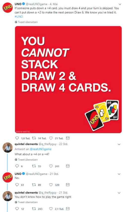 your turn: UNO@realUNOgame 4. Mai  If someone puts down a +4 card, you must draw 4 and your turn is skipped. You  can't put down a +2 to make the next person Draw 6. We know you've tried it.  #UNO  Tweet übersetzen  YOU  CANNOT  STACK  DRAW 2 &  DRAW 4 CARDS  02019 MATTEL  quintel clements @q theflyguy  Antwort an @realUNOgame  What about a +4 on a +4?  22 Std  Tweet übersetzen  UNO@realUNOgame 21 Std.  61  89  320  quintel clements @q theflyguy 21 Std.  You don't know how to play the game right  Tweet übersetzen  2.1 Tsd  12  243