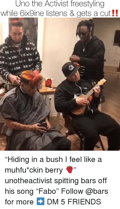 """Freestyling, Friends, and Memes: Uno the Activist freestyling  while 6ix9ine listens & gets a cut!!  ut h  ot be bv  in or b  oil or br kil """"Hiding in a bush I feel like a muhfu*ckin berry 🍓"""" unotheactivist spitting bars off his song """"Fabo"""" Follow @bars for more ➡️ DM 5 FRIENDS"""