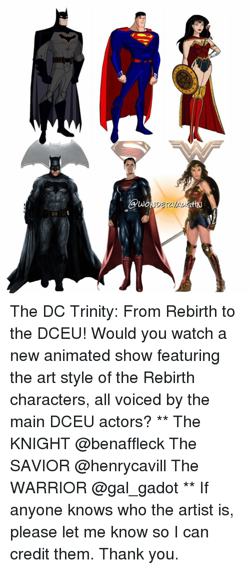 the warrior: UNO The DC Trinity: From Rebirth to the DCEU! Would you watch a new animated show featuring the art style of the Rebirth characters, all voiced by the main DCEU actors? ** The KNIGHT @benaffleck The SAVIOR @henrycavill The WARRIOR @gal_gadot ** If anyone knows who the artist is, please let me know so I can credit them. Thank you.