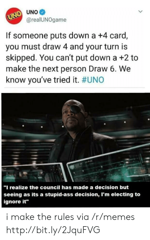 """your turn: UNO UNO  @realUNOgame  If someone puts down a +4 card,  you must draw 4 and your turn is  skipped. You can't put down a +2 to  make the next person Draw 6. We  know you've tried it. #UNO  """"I realize the council has made a decision but  seeing as its a stupid-ass decision, I'm electing to  ignore it i make the rules via /r/memes http://bit.ly/2JquFVG"""
