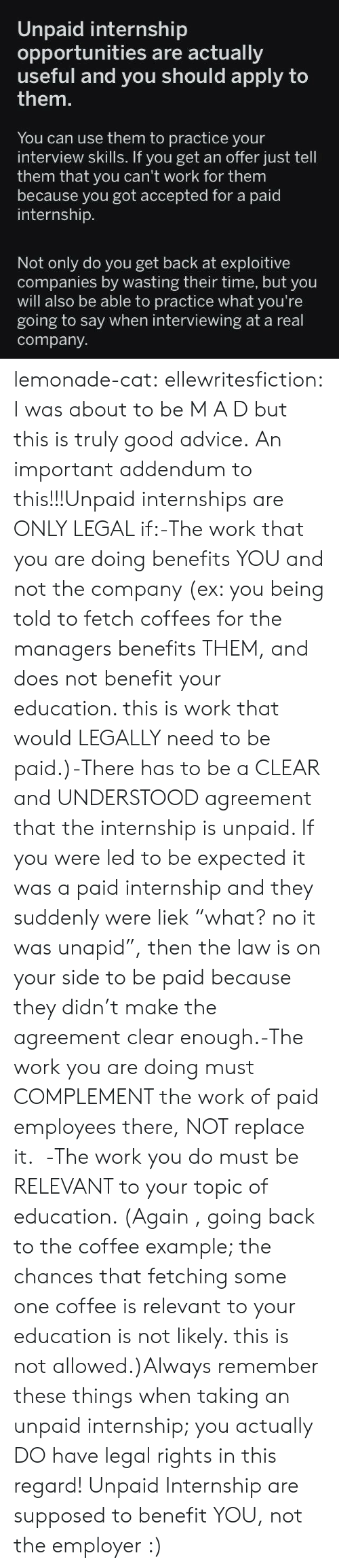 "fetch: Unpaid internship  opportunities are actually  useful ply to  them.  and you should ap  You can use them to practice your  interview skills. If you get an offer just tell  them that you can't work for them  because you got accepted for a paid  internship.  Not only do you get back at exploitive  companies by wasting their time, but you  will also be able to practice what you're  going to say when interviewing at a real  company lemonade-cat: ellewritesfiction: I was about to be M A D but this is truly good advice. An important addendum to this!!!Unpaid internships are ONLY LEGAL if:-The work that you are doing benefits YOU and not the company (ex: you being told to fetch coffees for the managers benefits THEM, and does not benefit your education. this is work that would LEGALLY need to be paid.)-There has to be a CLEAR and UNDERSTOOD agreement that the internship is unpaid. If you were led to be expected it was a paid internship and they suddenly were liek ""what? no it was unapid"", then the law is on your side to be paid because they didn't make the agreement clear enough.-The work you are doing must COMPLEMENT the work of paid employees there, NOT replace it.  -The work you do must be RELEVANT to your topic of education. (Again , going back to the coffee example; the chances that fetching some one coffee is relevant to your education is not likely. this is not allowed.)Always remember these things when taking an unpaid internship; you actually DO have legal rights in this regard! Unpaid Internship are supposed to benefit YOU, not the employer :)"