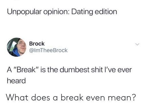 """Dank, Dating, and Shit: Unpopular opinion: Dating edition  Brock  @lmTheeBrock  A """"Break"""" is the dumbest shit I've ever  heard What does a break even mean?"""