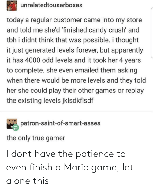 Candy Crush: unrelatedtouserboxes  today a regular customer came into my store  and told me she'd 'finished candy crush' and  tbh i didnt think that was possible. i thought  it just generated levels forever, but apparently  it has 4000 odd levels and it took her 4 years  to complete. she even emailed them asking  when there would be more levels and they told  her she could play their other games or replay  the existing levels jklsdkflsdf  patron-saint-of-smart-asses  the only true gamer I dont have the patience to even finish a Mario game, let alone this