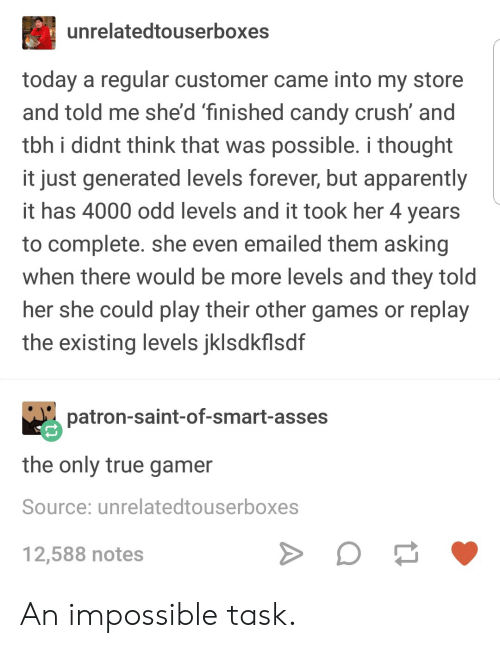 Candy Crush: unrelatedtouserboxes  today a regular customer came into my store  and told me she'd finished candy crush' and  tbh i didnt think that was possible. i thought  it just generated levels forever, but apparently  it has 4000 odd levels and it took her 4 years  to complete. she even emailed them asking  when there would be more levels and they told  her she could play their other games or replay  the existing levels jklsdkflsdf  patron-saint-of-smart-asses  the only true gamer  Source: unrelatedtouserboxes  12,588 notes An impossible task.
