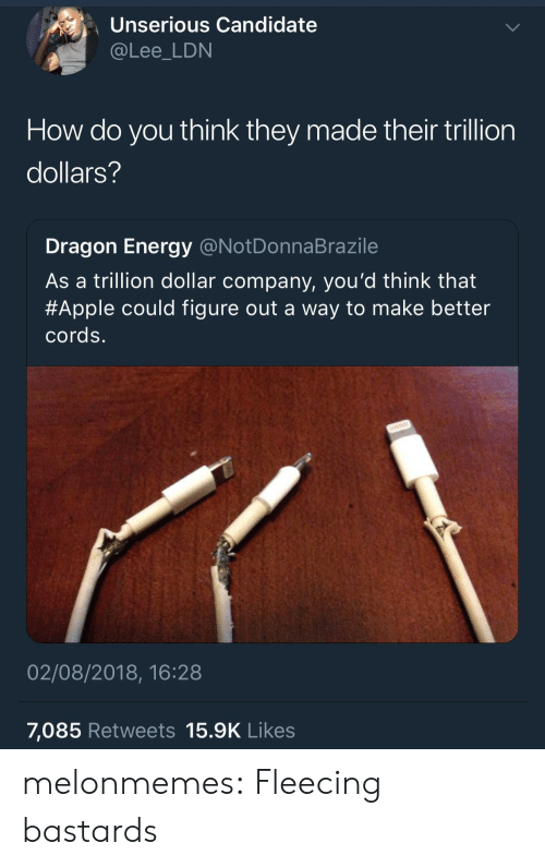 Fleecing: Unserious Candidate  @Lee_LDN  How do you think they made their trillion  dollars?  Dragon Energy @NotDonnaBrazile  As a trillion dollar company, you'd think that  #Apple could figure out a way to make better  cords.  02/08/2018, 16:28  7,085 Retweets 15.9K Likes melonmemes:  Fleecing bastards