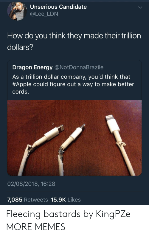 Fleecing: Unserious Candidate  @Lee_LDN  How do you think they made their trillion  dollars?  Dragon Energy @NotDonnaBrazile  As a trillion dollar company, you'd think that  #Apple could figure out a way to make better  cords.  02/08/2018, 16:28  7,085 Retweets 15.9K Likes Fleecing bastards by KingPZe MORE MEMES