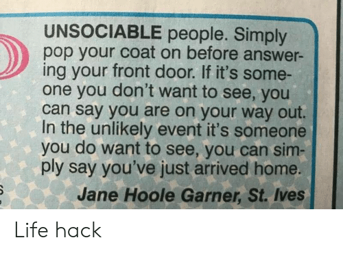 Life, Pop, and Life Hack: UNSOCIABLE people. Simply  pop your coat on before answer-  ing your front door. If it's some-  one you don't want to see, you  can say you are on your way out.  In the unlikely event it's someone  you do want to see, you can sim  ply say you've just arrived home.  Jane Hoole Garner, St. Ives Life hack