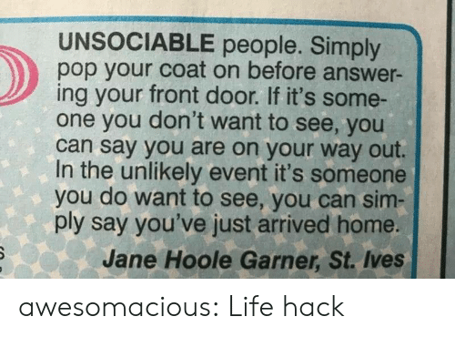 Life, Pop, and Tumblr: UNSOCIABLE people. Simply  pop your coat on before answer-  ing your front door. If it's some-  one you don't want to see, you  can say you are on your way out.  In the unlikely event it's someone  you do want to see, you can sim  ply say you've just arrived home.  Jane Hoole Garner, St. Ives awesomacious:  Life hack