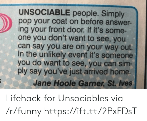 Funny, Pop, and Home: UNSOCIABLE people. Simply  pop your coat on before answer-  ing your front door. If it's some-  one you don't want to see, you  can say you are on your way out.  In the unlikely event it's someone  you do want to see, you can sim-  ply say you've just arrived home.  Jane Hoole Garner, St. Ives Lifehack for Unsociables via /r/funny https://ift.tt/2PxFDsT