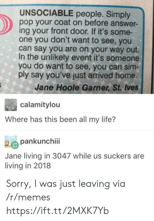 Life, Memes, and Pop: UNSOCIABLE people. Simply  pop your coat on before answer-  ing your front door. If it's some-  one you don't want to see, you  can say you are on your way out.  In the unlikely event it's someone  you do want to see, you can sim-  ply say you've just arrived home.  Jane Hoole Garner, St. Ives  calamitylou  Where has this been all my life?  pankunchiii  Jane living in 3047 while us suckers are  living in 2018 Sorry, I was just leaving via /r/memes https://ift.tt/2MXK7Yb