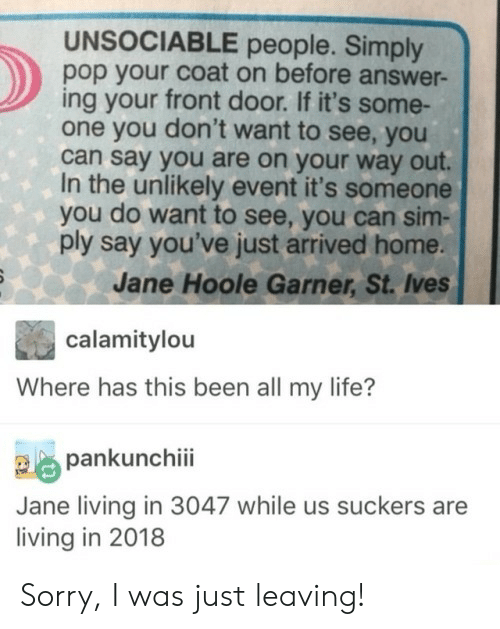 Life, Pop, and Sorry: UNSOCIABLE people. Simply  pop your coat on before answer-  ing your front door. If it's some-  one you don't want to see, you  can say you are on your way out.  In the unlikely event it's someone  you do want to see, you can sim-  ply say you've just arrived home.  Jane Hoole Garner, St. Ives  calamitylou  Where has this been all my life?  pankunchiii  Jane living in 3047 while us suckers are  living in 2018 Sorry, I was just leaving!