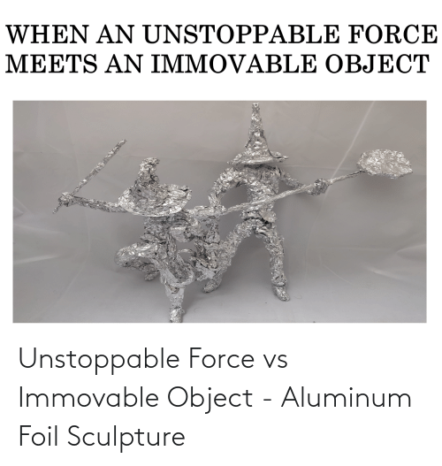 Sculpture: Unstoppable Force vs Immovable Object - Aluminum Foil Sculpture