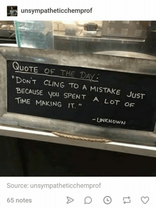 """Quote Of The Day: unsympatheticchemprof  QuoTE OF THE DAY  NT CLING TO A MISTAKE JuST  BECAUSE you SPENT A LOT oF  TIME MAKING IT.""""  UNKNOWN  Source: unsympatheticchemprof  65 notes"""